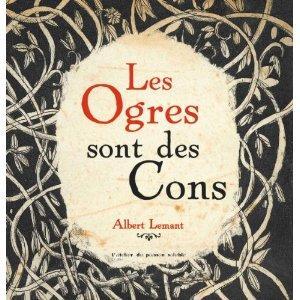 Albert Lemant, Les Ogres sont des Cons, L'Atelier du Poisson Soluble, 2009.